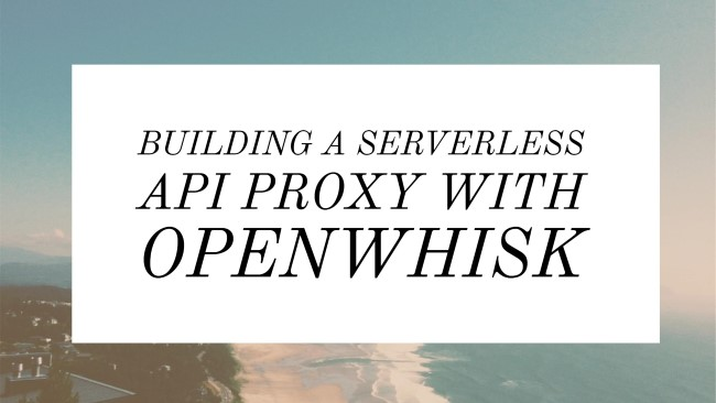 Building a Serverless API Proxy with OpenWhisk