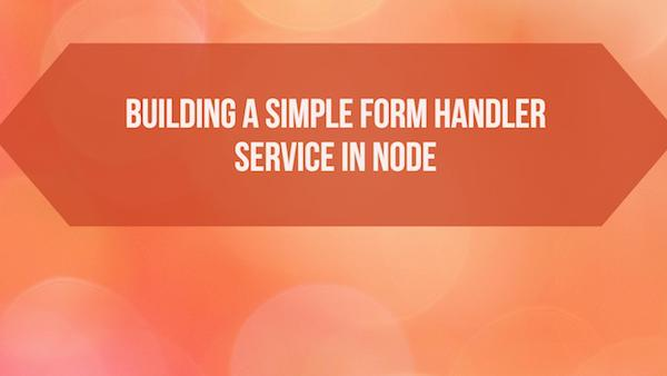 Building a Simple Form Handler Service in Node