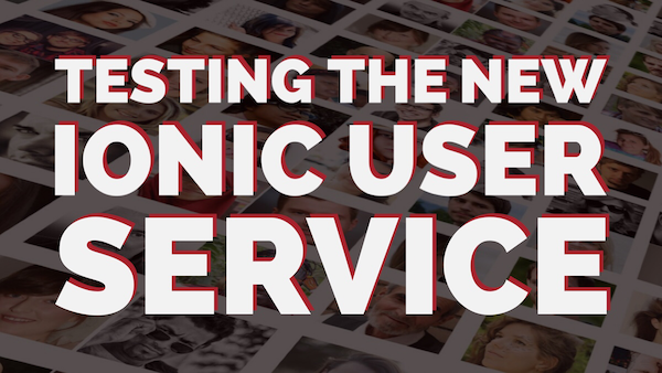Testing the New Ionic User Service